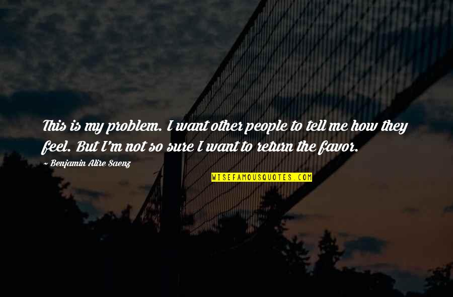 I Want You To Tell Me How You Feel Quotes By Benjamin Alire Saenz: This is my problem. I want other people