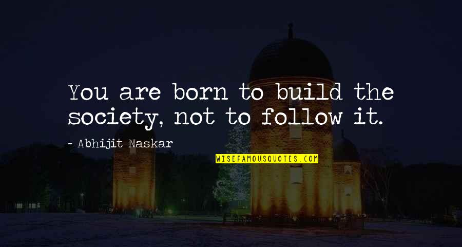I Was Born A Leader Quotes By Abhijit Naskar: You are born to build the society, not