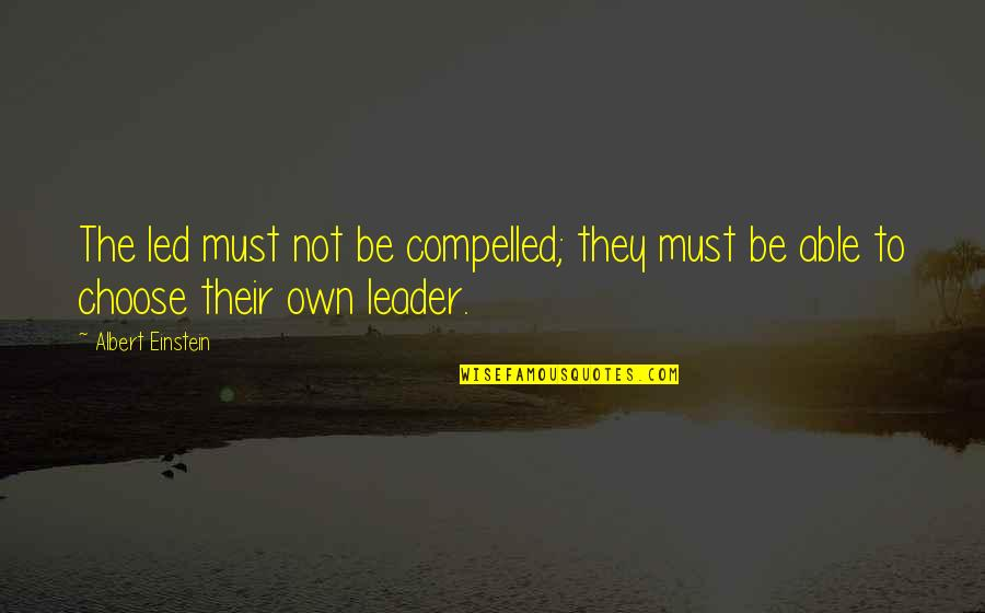 I Was Born A Leader Quotes By Albert Einstein: The led must not be compelled; they must