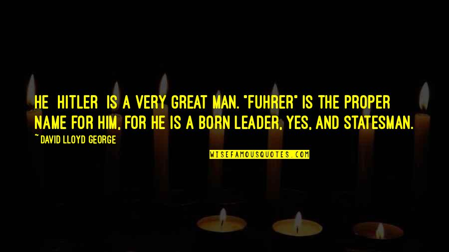 "I Was Born A Leader Quotes By David Lloyd George: He [Hitler] is a very great man. ""Fuhrer"""