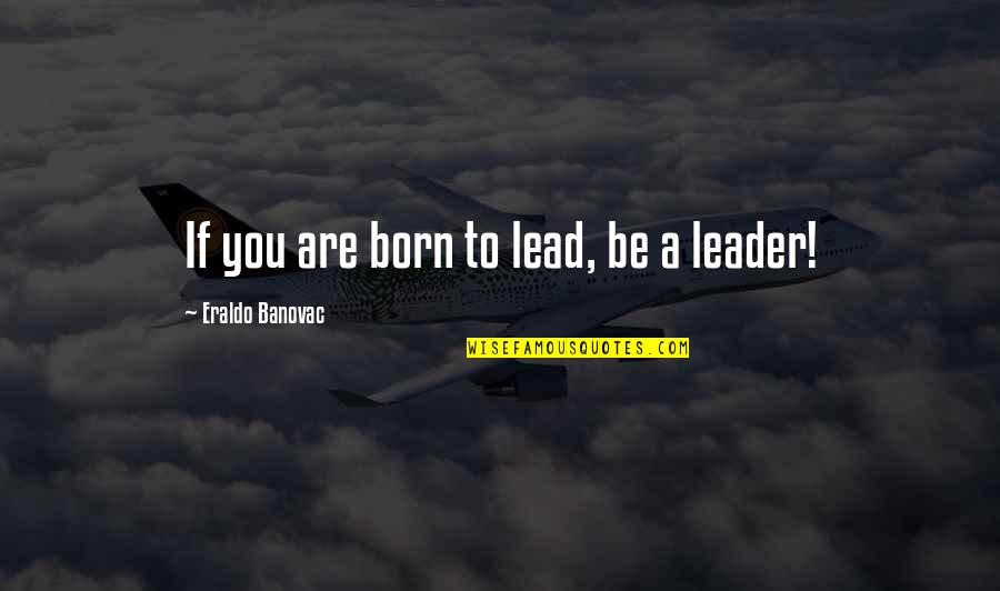 I Was Born A Leader Quotes By Eraldo Banovac: If you are born to lead, be a