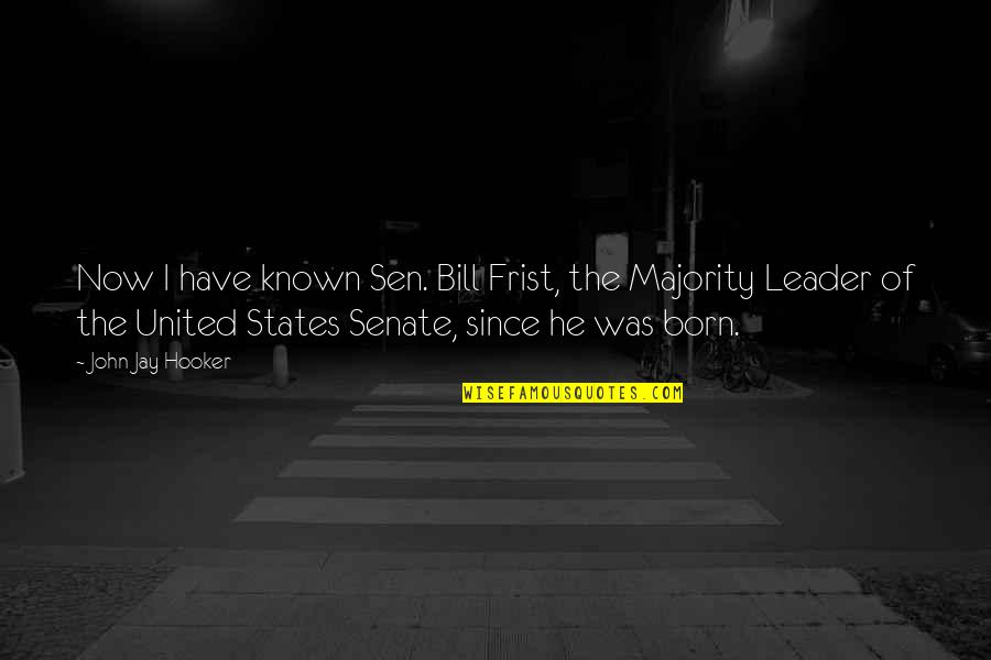 I Was Born A Leader Quotes By John Jay Hooker: Now I have known Sen. Bill Frist, the