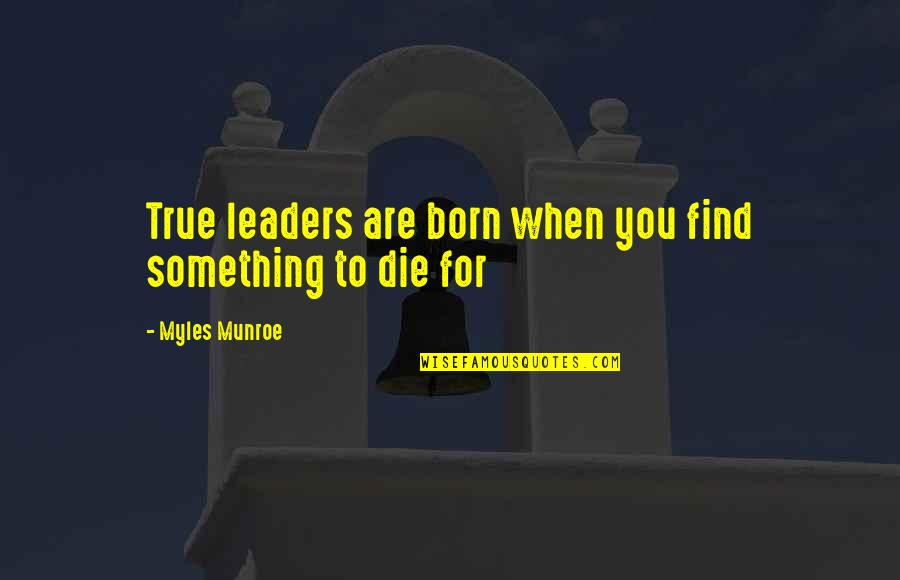 I Was Born A Leader Quotes By Myles Munroe: True leaders are born when you find something