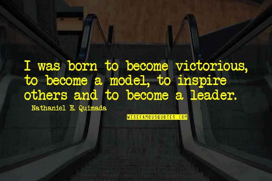 I Was Born A Leader Quotes By Nathaniel E. Quimada: I was born to become victorious, to become