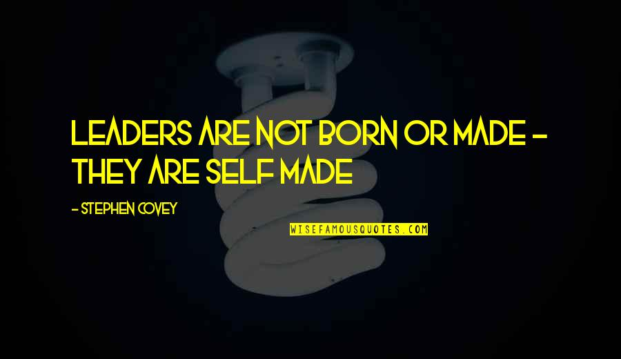 I Was Born A Leader Quotes By Stephen Covey: Leaders are not born or made - they