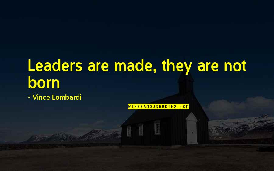 I Was Born A Leader Quotes By Vince Lombardi: Leaders are made, they are not born