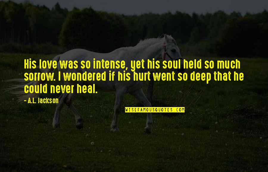 I Was Hurt Quotes By A.L. Jackson: His love was so intense, yet his soul