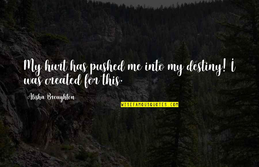 I Was Hurt Quotes By Alisha Broughton: My hurt has pushed me into my destiny!