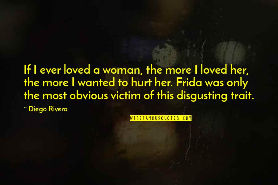 I Was Hurt Quotes By Diego Rivera: If I ever loved a woman, the more