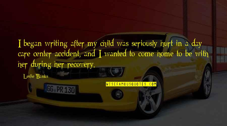 I Was Hurt Quotes By Leslie Banks: I began writing after my child was seriously