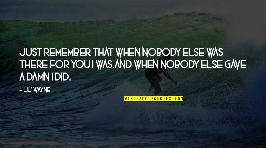 I Was Hurt Quotes By Lil' Wayne: Just remember that when nobody else was there