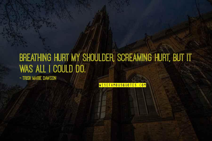 I Was Hurt Quotes By Trish Marie Dawson: Breathing hurt my shoulder, screaming hurt, but it