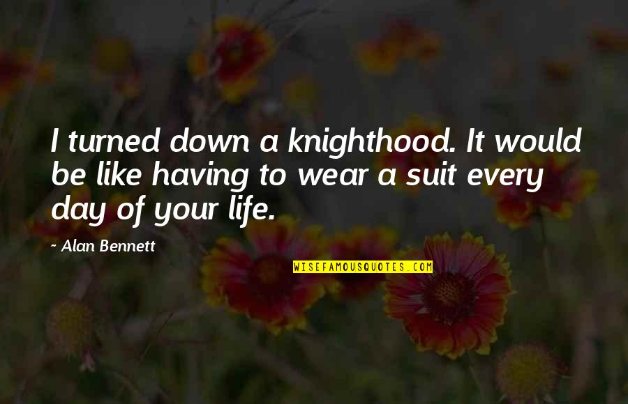 I Wear A Suit Quotes By Alan Bennett: I turned down a knighthood. It would be