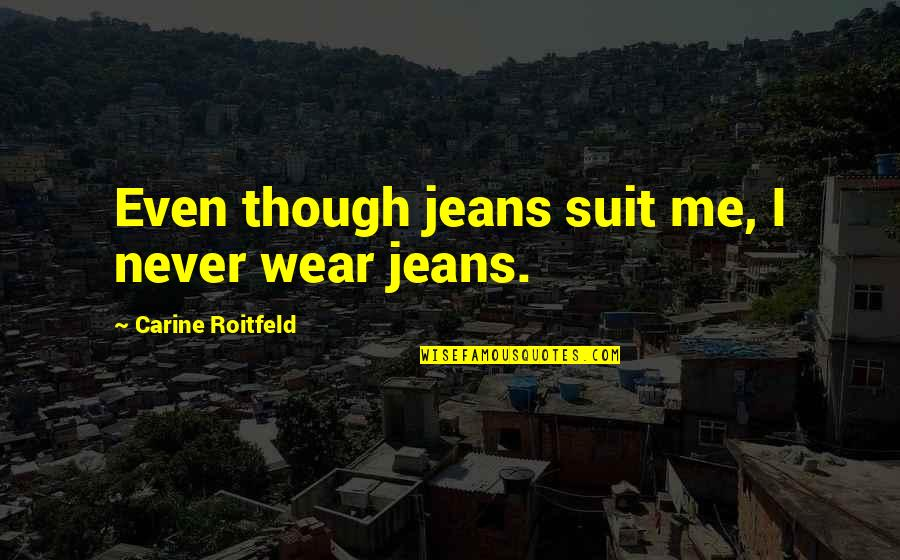 I Wear A Suit Quotes By Carine Roitfeld: Even though jeans suit me, I never wear