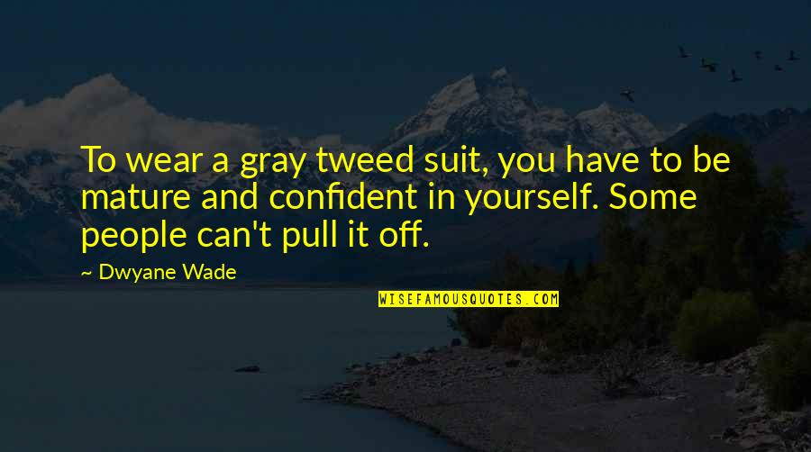 I Wear A Suit Quotes By Dwyane Wade: To wear a gray tweed suit, you have