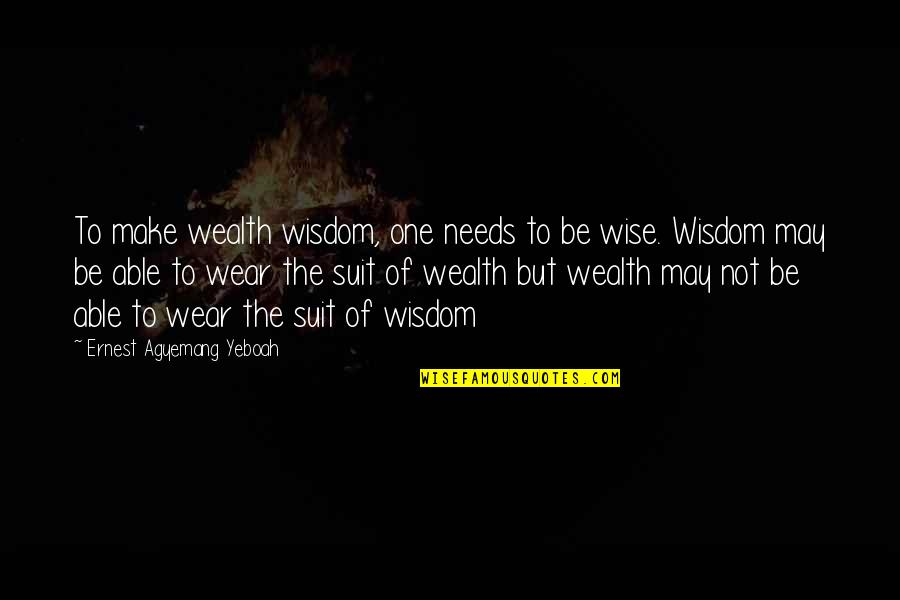 I Wear A Suit Quotes By Ernest Agyemang Yeboah: To make wealth wisdom, one needs to be