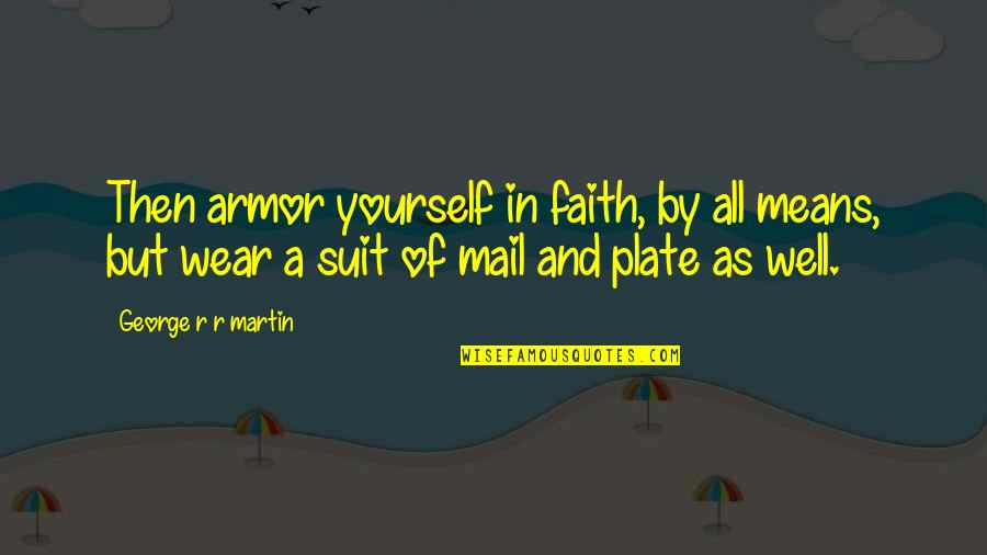 I Wear A Suit Quotes By George R R Martin: Then armor yourself in faith, by all means,