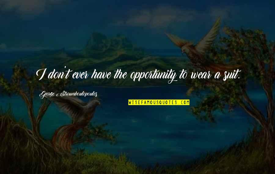 I Wear A Suit Quotes By George Stroumboulopoulos: I don't ever have the opportunity to wear