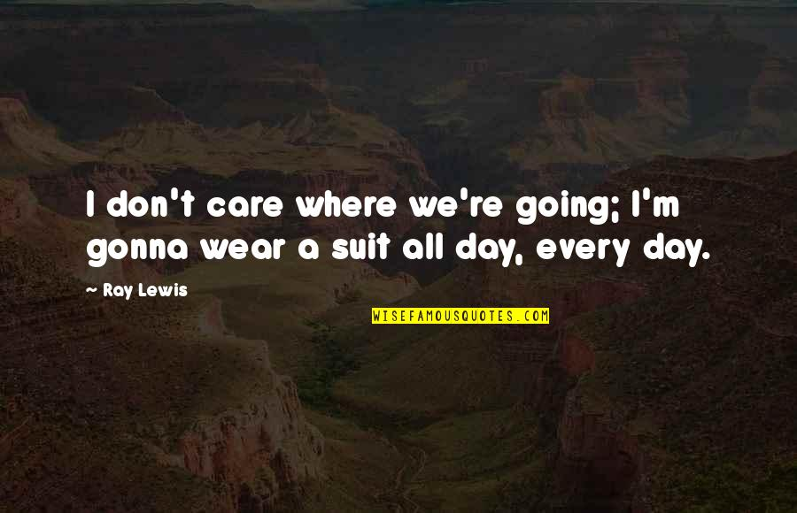 I Wear A Suit Quotes By Ray Lewis: I don't care where we're going; I'm gonna
