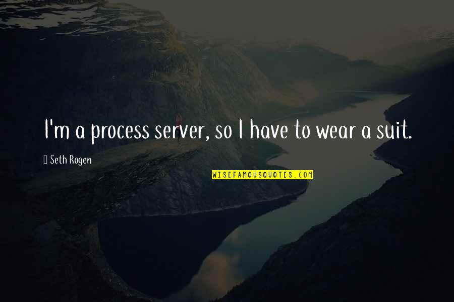 I Wear A Suit Quotes By Seth Rogen: I'm a process server, so I have to