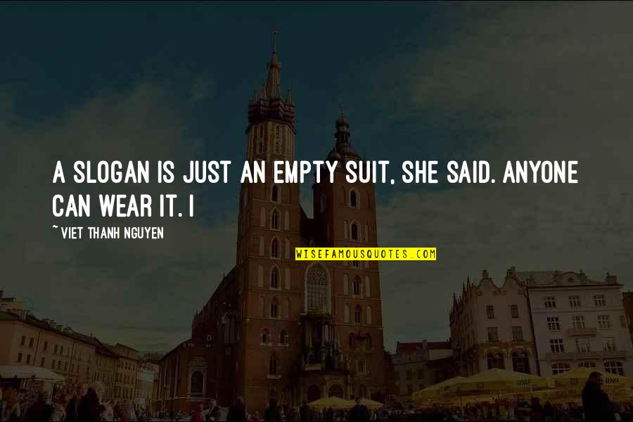 I Wear A Suit Quotes By Viet Thanh Nguyen: A slogan is just an empty suit, she