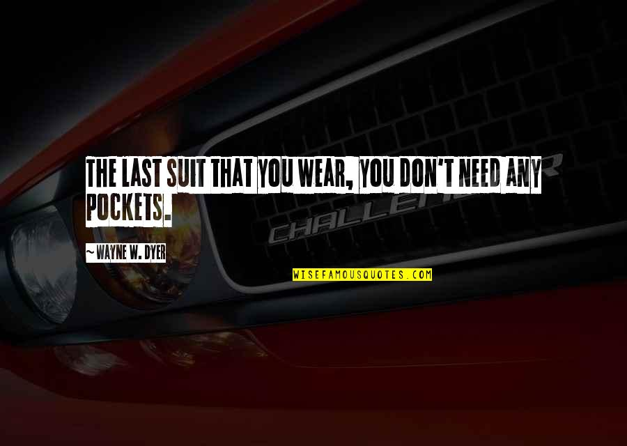 I Wear A Suit Quotes By Wayne W. Dyer: The last suit that you wear, you don't