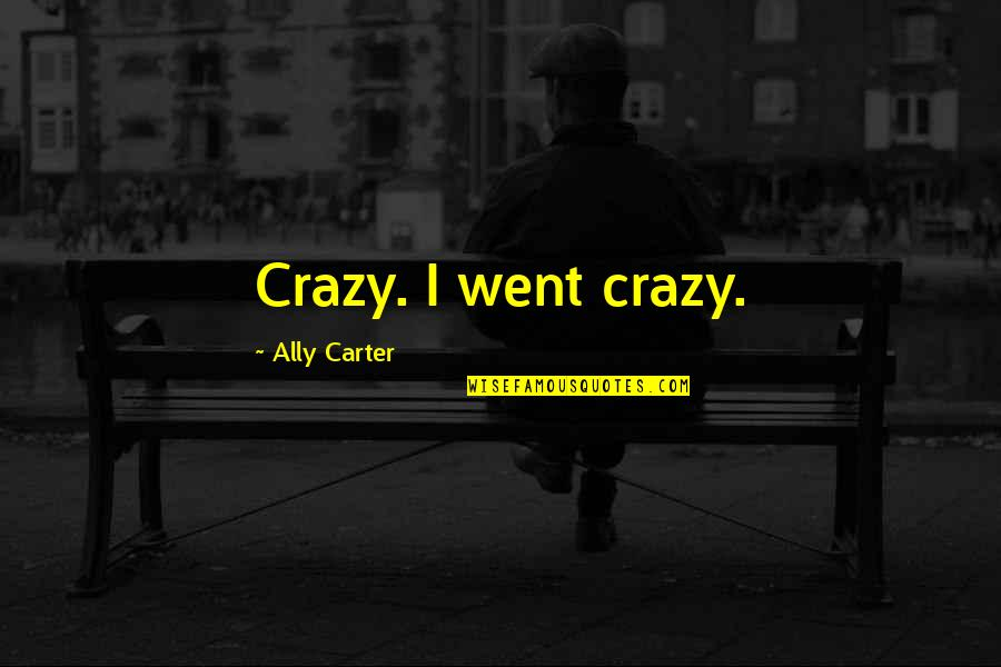 I Went Crazy Quotes By Ally Carter: Crazy. I went crazy.