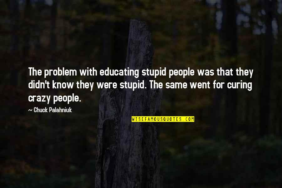 I Went Crazy Quotes By Chuck Palahniuk: The problem with educating stupid people was that