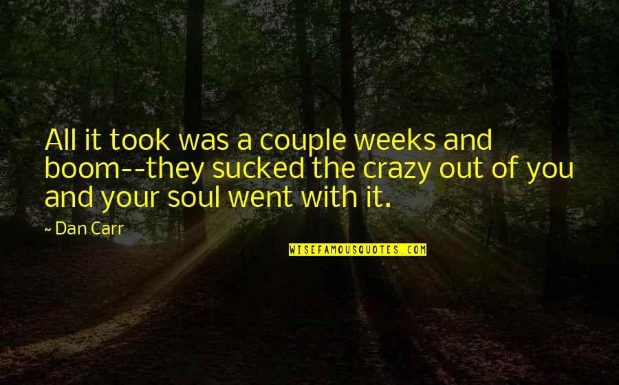 I Went Crazy Quotes By Dan Carr: All it took was a couple weeks and