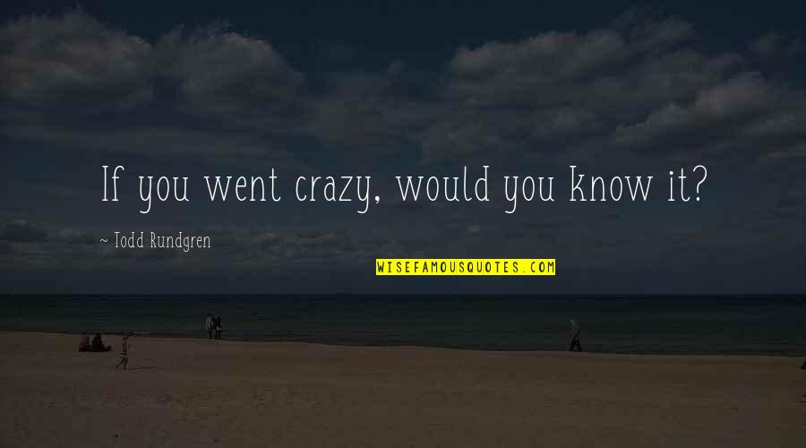 I Went Crazy Quotes By Todd Rundgren: If you went crazy, would you know it?