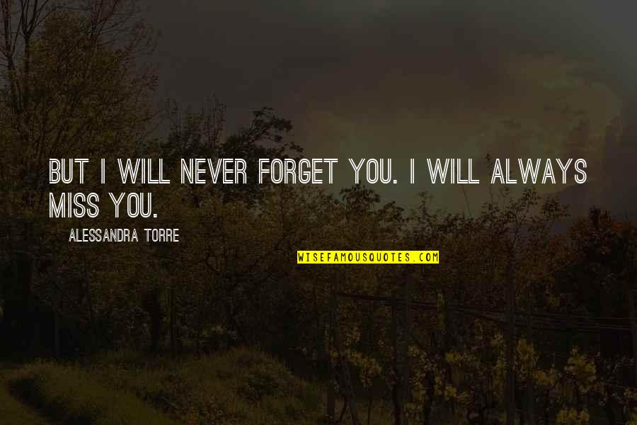 I Will Always Miss You Quotes By Alessandra Torre: But I will never forget you. I will