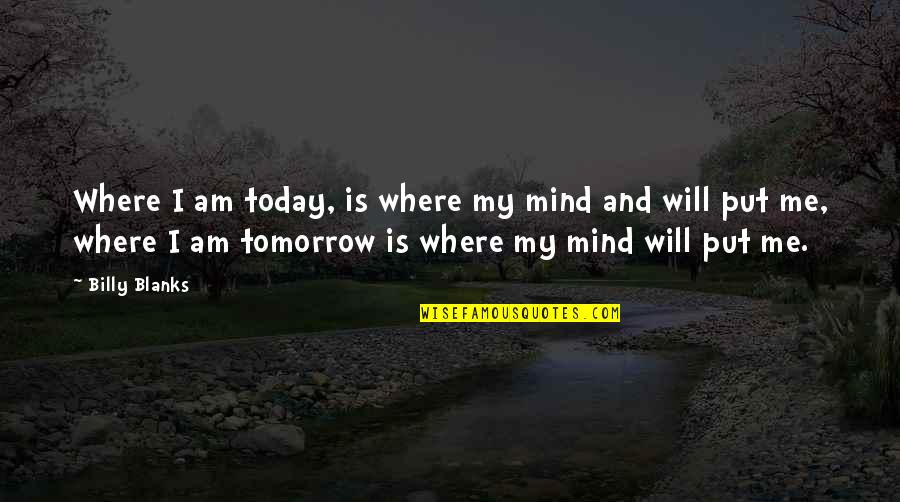 I Will Be Ok Just Not Today Quotes By Billy Blanks: Where I am today, is where my mind