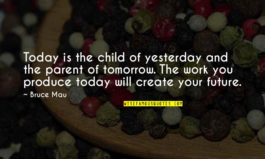 I Will Be Ok Just Not Today Quotes By Bruce Mau: Today is the child of yesterday and the