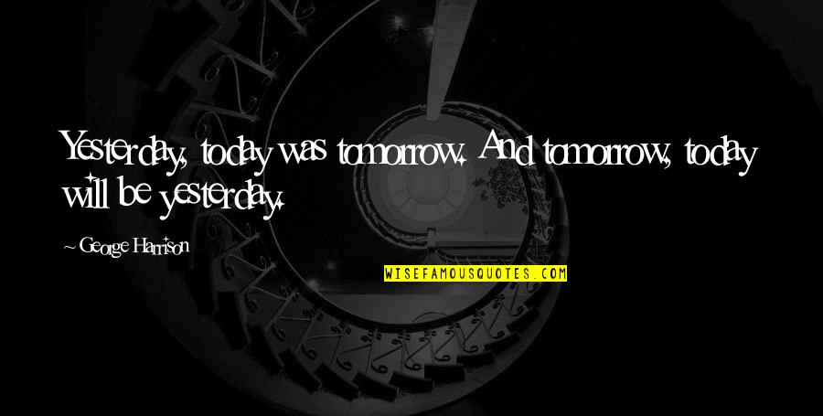 I Will Be Ok Just Not Today Quotes By George Harrison: Yesterday, today was tomorrow. And tomorrow, today will
