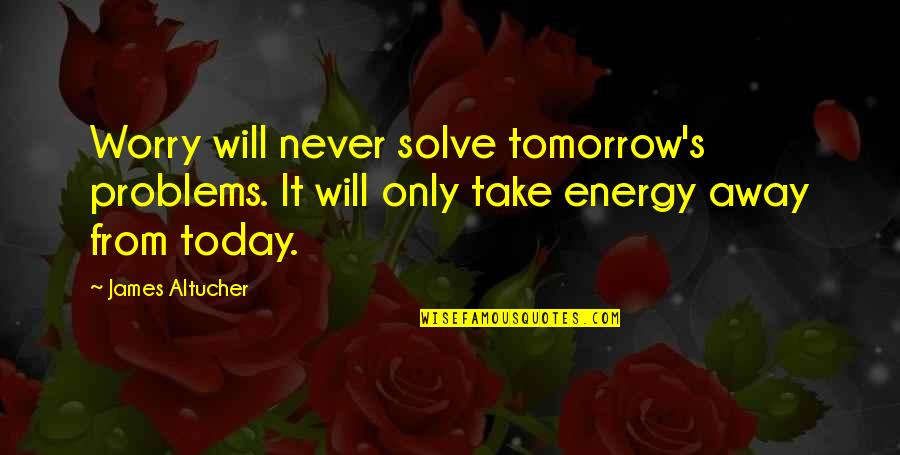 I Will Be Ok Just Not Today Quotes By James Altucher: Worry will never solve tomorrow's problems. It will