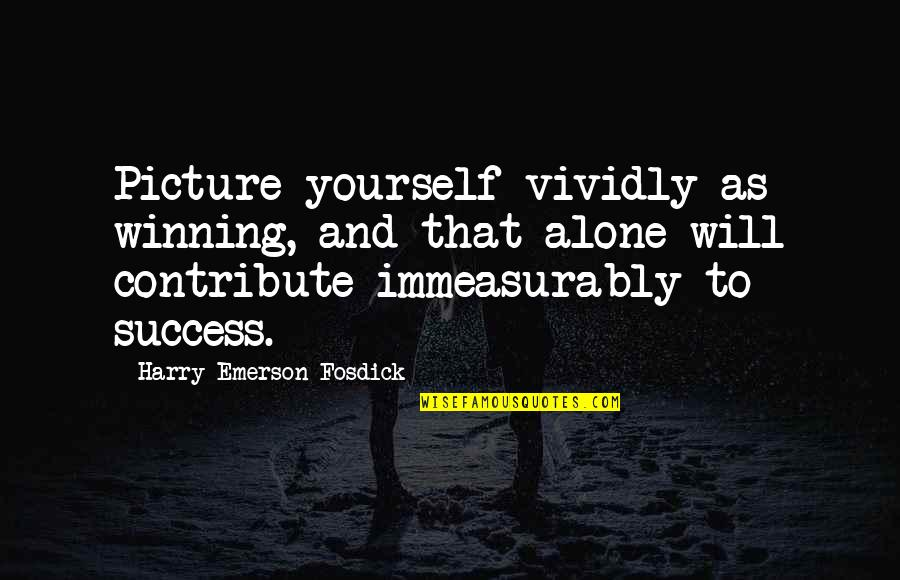 I Will Be There For You Picture Quotes By Harry Emerson Fosdick: Picture yourself vividly as winning, and that alone