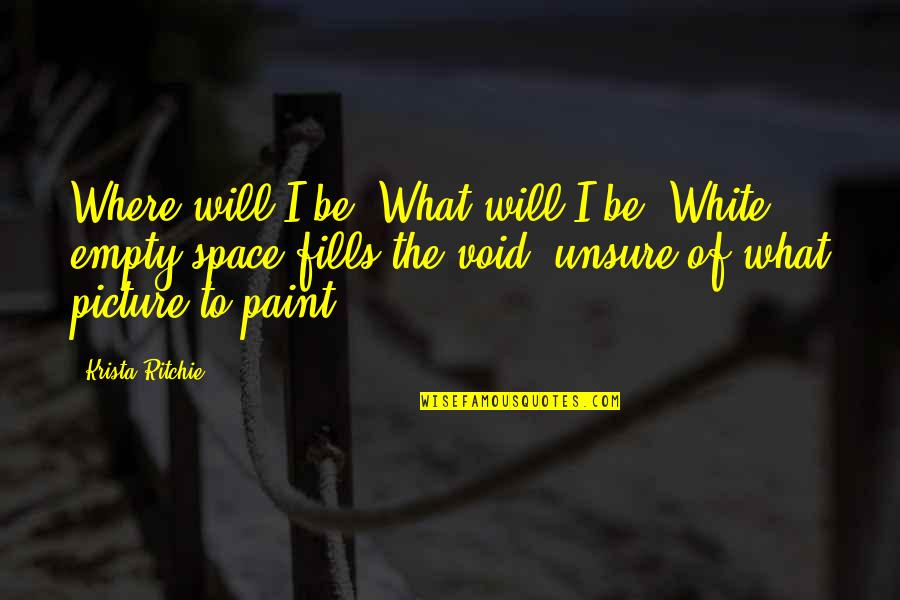 I Will Be There For You Picture Quotes By Krista Ritchie: Where will I be? What will I be?