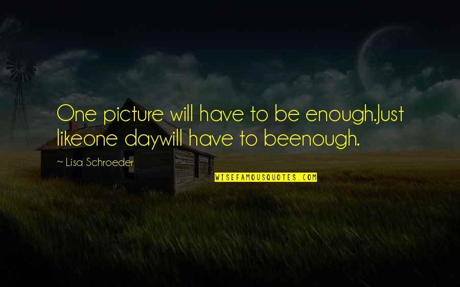 I Will Be There For You Picture Quotes By Lisa Schroeder: One picture will have to be enough.Just likeone