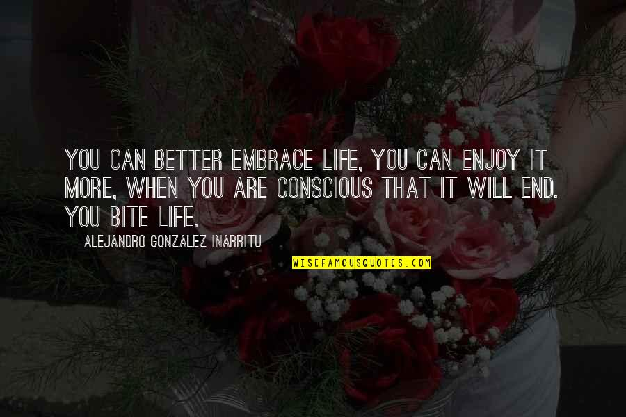 I Will Bite You Quotes By Alejandro Gonzalez Inarritu: You can better embrace life, you can enjoy