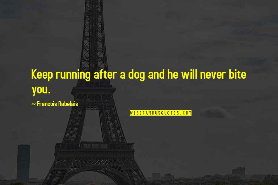 I Will Bite You Quotes By Francois Rabelais: Keep running after a dog and he will