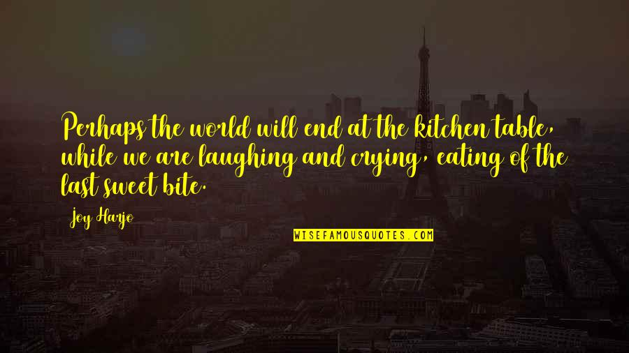 I Will Bite You Quotes By Joy Harjo: Perhaps the world will end at the kitchen