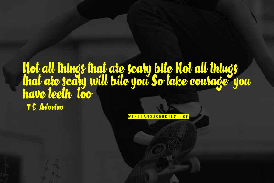 I Will Bite You Quotes By T.E. Antonino: Not all things that are scary bite.Not all
