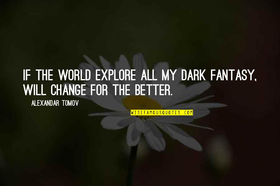 I Will Change The World Quotes By Alexandar Tomov: If the world explore all my dark fantasy,