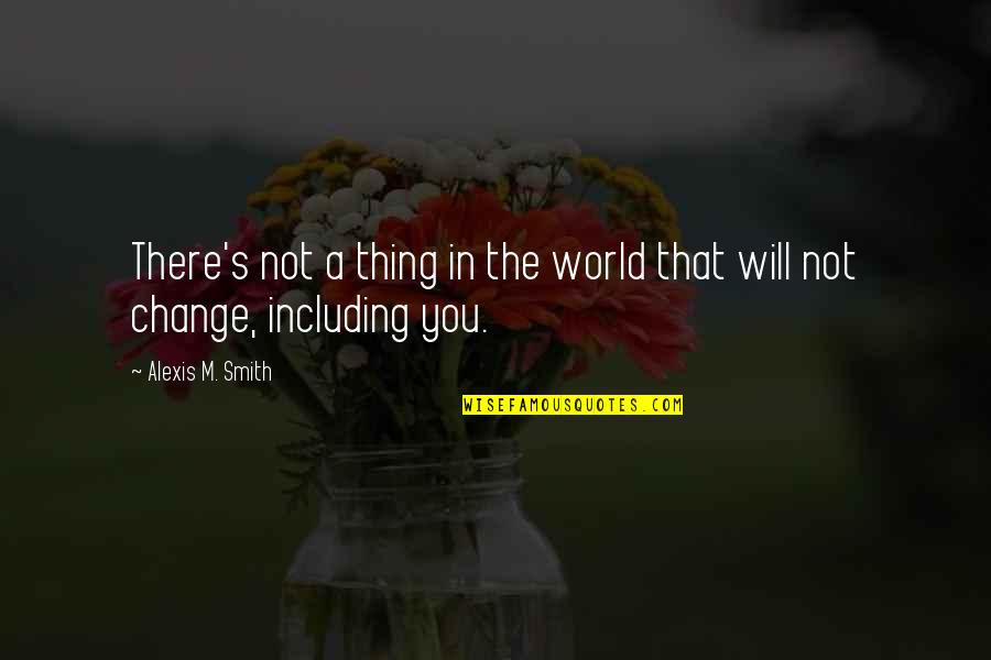 I Will Change The World Quotes By Alexis M. Smith: There's not a thing in the world that