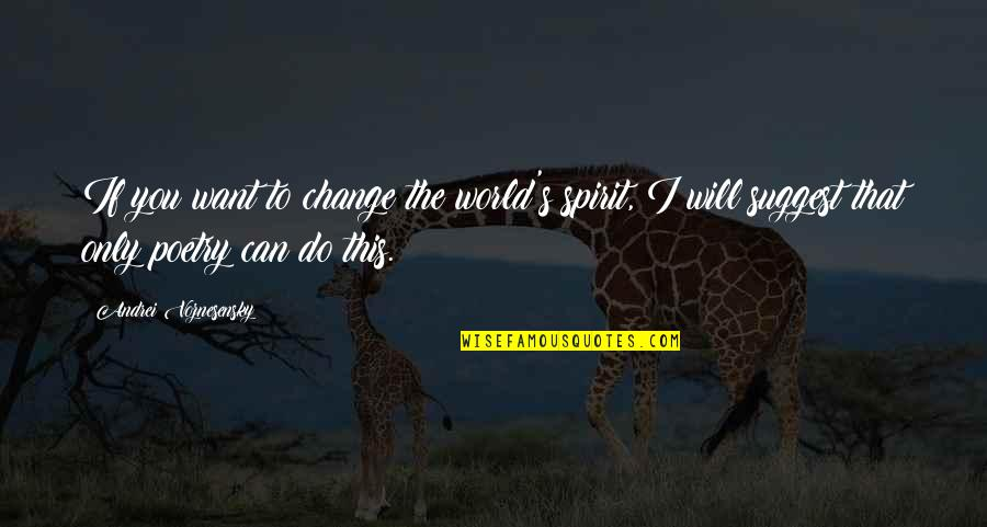 I Will Change The World Quotes By Andrei Voznesensky: If you want to change the world's spirit,