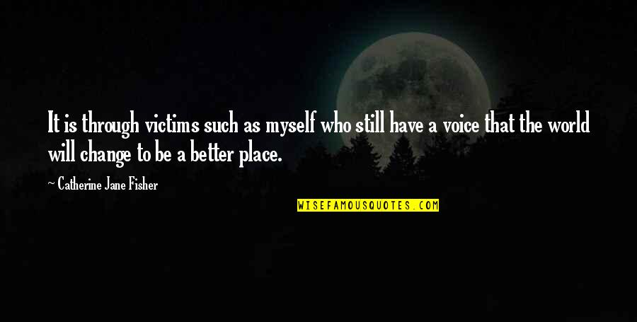 I Will Change The World Quotes By Catherine Jane Fisher: It is through victims such as myself who