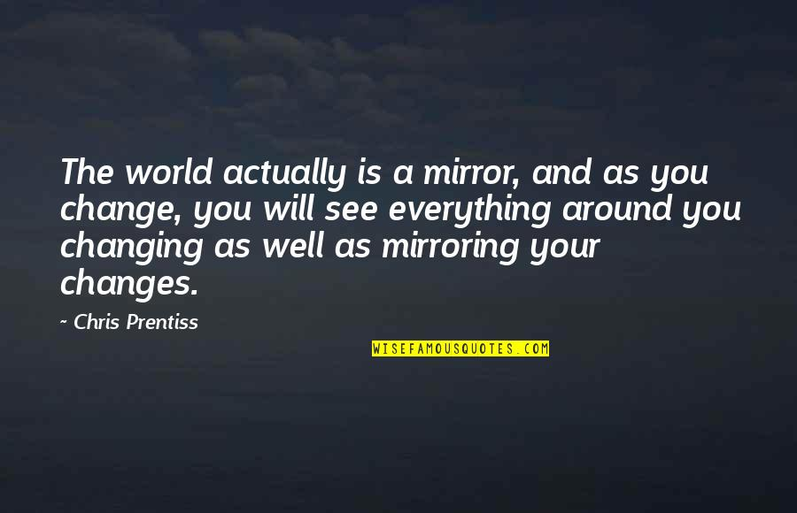 I Will Change The World Quotes By Chris Prentiss: The world actually is a mirror, and as