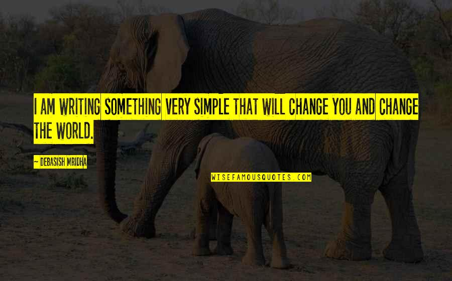 I Will Change The World Quotes By Debasish Mridha: I am writing something very simple that will