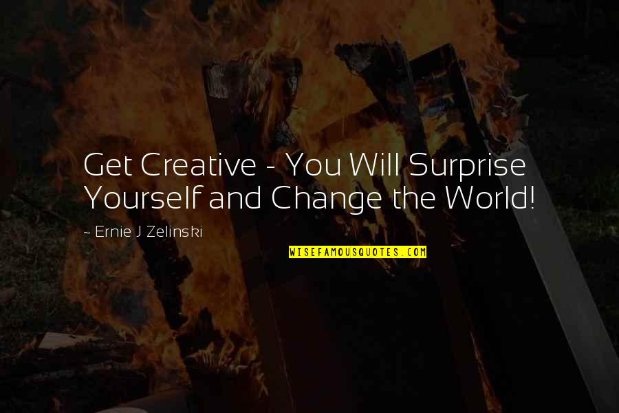 I Will Change The World Quotes By Ernie J Zelinski: Get Creative - You Will Surprise Yourself and