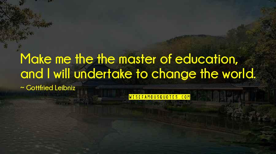 I Will Change The World Quotes By Gottfried Leibniz: Make me the the master of education, and